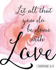 Let all that you do be done in love. 1 Corinthians 16:14 Bible verses, scripture, love, quotes, begonias, pink, Christian