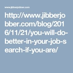 http://www.jibberjobber.com/blog/2016/11/21/you-will-do-better-in-your-job-search-if-you-are/