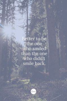 Better to be the one who smiled, than the one who didn't smile back.