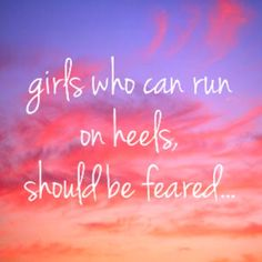 Girls who can run on heels, should be feared.