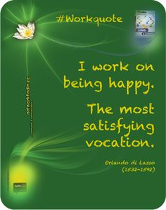 """I work on being happy. The most satisfying vocation"" #Quote Orlando di Lasso"