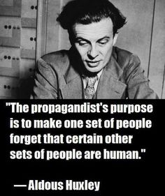 The propagandist's purpose is to make one set of people forget that certain other sets of people are human. - Aldous Huxley renowned writer and author of the novels Brave New World, Island and Point Counter Point Quotable Quotes, Wisdom Quotes, Me Quotes, Great Quotes, Inspirational Quotes, Motivational, Political Quotes, Political Freedom, Philosophical Quotes