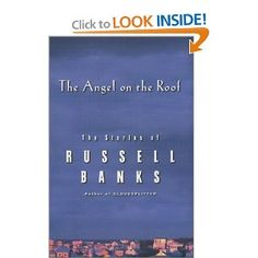 The Angel on the Roof  At the end of a journey with Russell Banks you know you've been somewhere you could have never traveled without him.