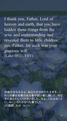 I thank you, Father, Lord of heaven and earth, that you have hidden these things from the wise and understanding andrevealed them to little children; yes, Father, for such was your gracious will.(Luke 10:21, ESV)天地の主なる父よ。あなたをほめたたえます。これらの事を知恵のある者や賢い者に隠して、幼な子にあらわしてくださいました。父よ、これはまことに、みこころにかなった事でした。 (口語訳 ルカ 10:21)