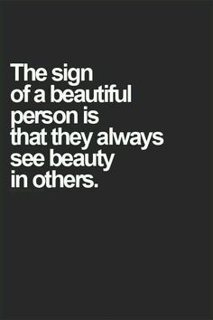 """""""The sign of a beautiful person is that they always see beauty in others"""" - Unknown.  Beauty is skin deep"""