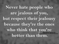 Never hate people who are jealous of you, but respect their jealousy because they're the ones who think that you're better than them ~ God is Heart The Words, Great Quotes, Quotes To Live By, Daily Quotes, Awesome Quotes, Quotable Quotes, Funny Quotes, Motivational Quotes, Depressing Quotes