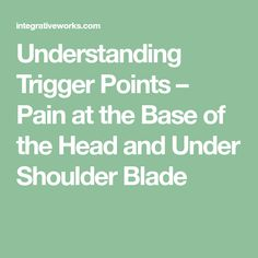 Understanding Trigger Points – Pain at the Base of the Head and Under Shoulder Blade