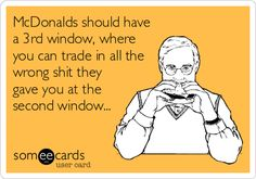 McDonalds should have a 3rd window, where you can trade in all the wrong shit they gave you at the second window...