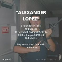 """ALEXANDER LOPEZ"" Memorial WOD: 3 Rounds for Time: 40 Burpees; 30 Kettlebell Swings (55/40 lbs); 20 Box Jumps (24/20 in); 10 Pull-Ups; Cash In and Cash Out with:; 1 mile Run"