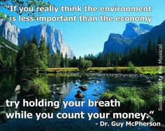 """""""If you really think the environment is less important than the economy, try holding your breath while you count your money."""" - Dr. Guy McPherson"""