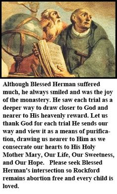 Blessed Herman the Cripple was an 11th-century Benedictine monk at the Abbey of Reichenau ... Below is the story of one of God's most beautiful pro-life Saints. Please seek the Intercession of Blessed Herman the Cripple in keeping our community abortion free – especially when praying the Hail Holy Queen.