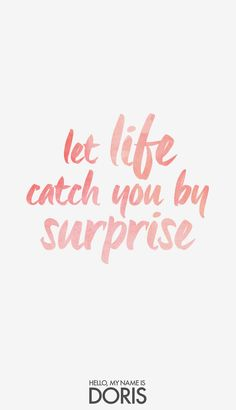 Let life catch you by surprise