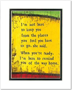 I'm not here to keep you from the places you feel you need to go, she said. When you're ready, I'm here to remind you of the way home. StoryPeople by Brian Andreas