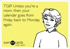 Just made this, sums up my life :) blessed but it's so true.   Funny Family Ecard: TGIF! Unless you're a mom, then your calendar goes from Friday back to Monday again.