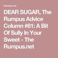 DEAR SUGAR, The Rumpus Advice Column #81: A Bit Of Sully In Your Sweet - The Rumpus.net
