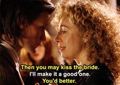 There you go River Song, Melody Pond...you're the woman who married me. I get goosebumps and the threat of swooning EVERY time!