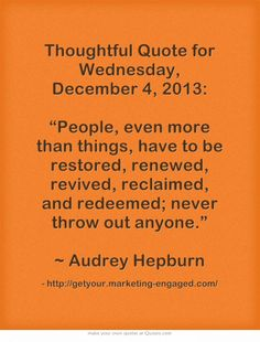 "Thoughtful Quote for Wednesday, December 4, 2013: ""People, even more than things, have to be restored, renewed, revived, reclaimed, and redeemed; never throw out anyone.""  ~ Audrey Hepburn"
