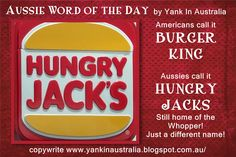 "AUSSIE WORD OF THE DAY - That's right! HUNGRY JACKS and BURGER KING are the same thing! You can get a Whopper at both places; it will just cost you more in Australia. Plus a LARGE ""soft drink"" in Oz is more like a MEDIUM ""pop"" in the States."