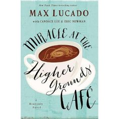 Miracle at the Higher Grounds Cafe (Heavenly): Max Lucado, Candace Lee, Eric Newman (Oct Max Lucado, John Maxwell, Book Club Books, The Book, Book Clubs, Nex York, The Best Yes, Fiction Books To Read, Answer To Life