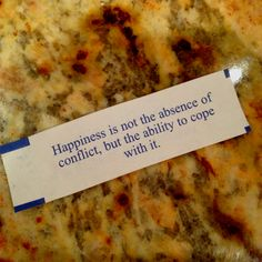 Awesome Fortune cookie - Happiness is not the absence of conflict, but the ability to cope with it