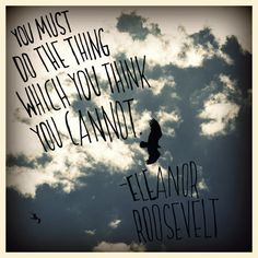 You must do the thing which you think you can not. -Eleanor Roosevelt