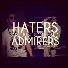 Haters are just confused admirers ..