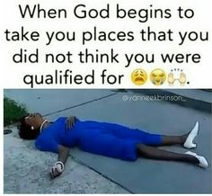 When God begins to take you places that you did not think you were qualified for.