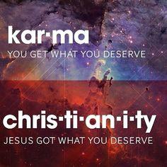 Kar*ma You get what you deserve Christ*ti*an*i*ty Jesus got that you deserve