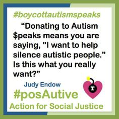 """Image Description: White square framed in blue/green. There is a small cartoonish image of a black bomb with a capital T for twitter, and a lighted fuse, surrounded by a pink heart. Text reads: #boycott Autism Speaks, """"Donating to Autism $peaks means you are saying, """"I want to help silence autistic people."""" Is this what you really want?"""" Judy Endow #posAutive Action for Social Justice."""