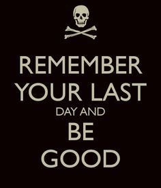 REMEMBER YOUR LAST DAY AND BE GOOD