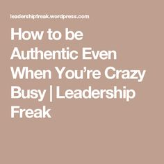 How to be Authentic Even When You're Crazy Busy | Leadership Freak