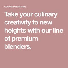 Take your culinary creativity to new heights with our line of premium blenders.