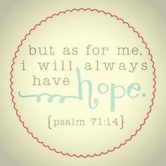 But as for me, I will always have hope.
