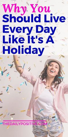 Life is a gift, and that's why you should treat every day like a holiday. No, seriously.