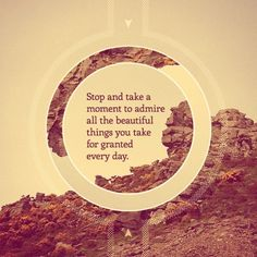 Stop and take a moment to admire all the things that you take for granted every day « Nothing but Quotes