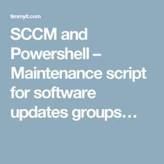 SCCM and Powershell – Maintenance script for software updates groups…