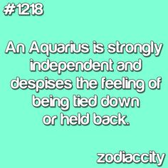An Aquarius is strongly independent and despises the feeling of being tied down or held back.