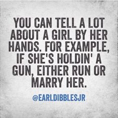 You can tell a lot about a girl by her hands.  For example, if she's holding' a gun, either run or marry her.   -Earl dibbles jr