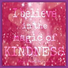 I believe in the magic of kindness <3