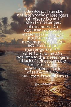 Today do not listen. Do not listen to the messengers of misery. Do not listen to messengers of meanness. Do not listen to miserly messengers either. Do not listen to the messengers of lack. Do not listen to the messengers of lack of self discipline. Do not listen to the messengers of lack of self esteem. Do not listen to the messengers of lack of self worth. Do not listen.  #mcneillism Follow me on: https://twitter.com/Annmcneill https://www.instagram.com/annmcneill/  www.annmcneill.com