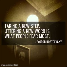 """Taking a new step, uttering a new word is what people fear most."" - Fyodor Dostoevsky"
