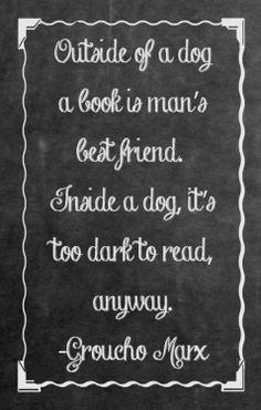 """""""Fuera de un perro, un libro es el mejor amigo del hombre. Dentro de un perro es demasiado oscuro para leer. """"  Groucho Marx"""