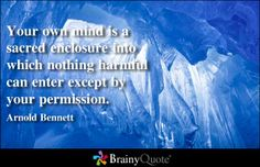 Your own mind is a sacred enclosure into which nothing harmful can enter except by your permission. - Arnold Bennett at BrainyQuote