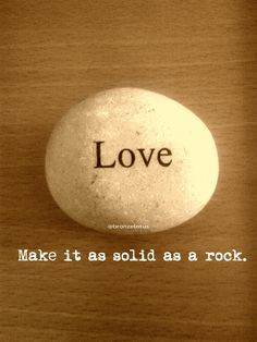 Love. Make it as solid as a rock.