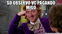 SO OBSERVO VC PAGANDO MIGO  - Willywonka