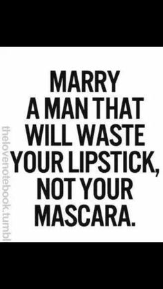 I hope you'd waste my lipstick and not my mascara
