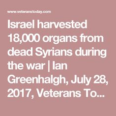 Israel harvested 18,000 organs from dead Syrians during the war   Ian Greenhalgh, July 28, 2017, Veterans Today: