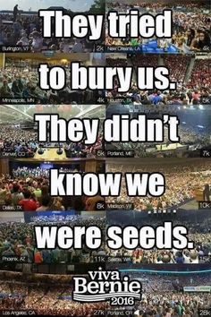 They tried to bury us. They didn't know we were seeds. #FeelTheBern #Bernie2016