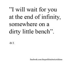"""I will wait for you at the end of infinity, somewhere on a dirty little bench"".   Love quotes for the ones that think that love can conquer all. #love #quote #waiting #infinity"