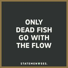 only dead fish go with the flow. Get this t-shirt on statementees.com  #statementees #motivation #quotes #quote #words #tshirts #tee #shirt #fitness #startup #entrepreneur #goals #life #success #casual #streetstyle #inspire